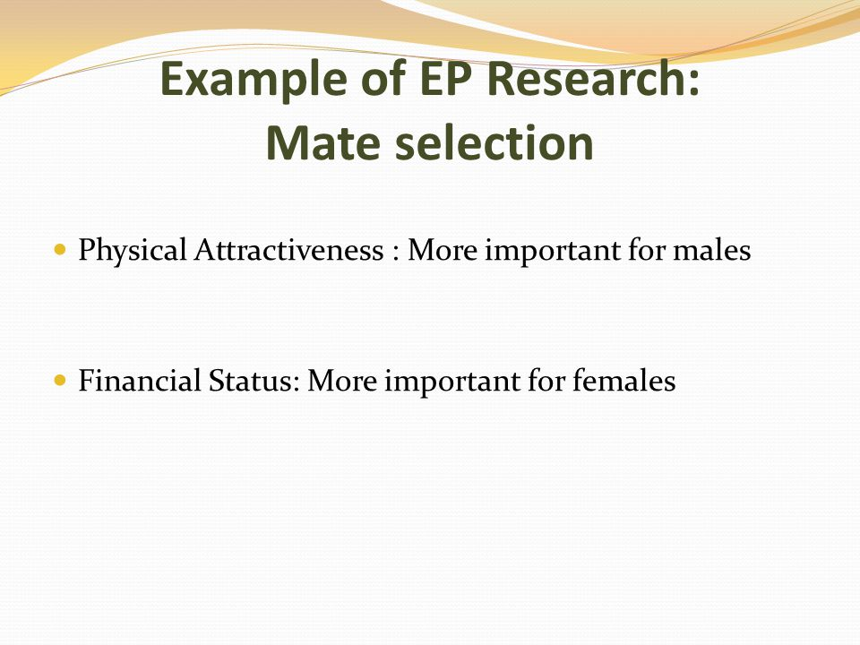 Example of EP Research: Mate selection Physical Attractiveness : More important for males Financial Status: More important for females