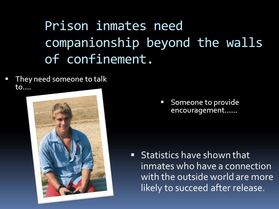  They need someone to talk to….  Someone to provide encouragement……  Statistics have shown that inmates who have a connection with the outside worl
