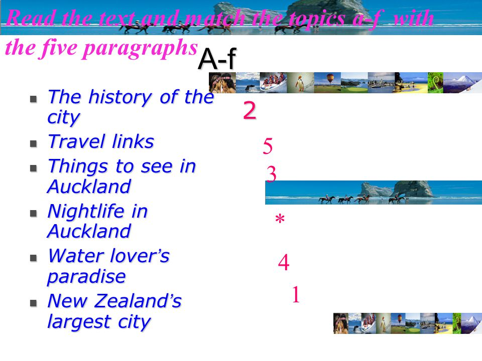 Read the text and match the topics a-f with the five paragraphsA-f The history of the city The history of the city Travel links Travel links Things to see in Auckland Things to see in Auckland Nightlife in Auckland Nightlife in Auckland Water lover ' s paradise Water lover ' s paradise New Zealand ' s largest city New Zealand ' s largest city 1 2 3 4 5 *