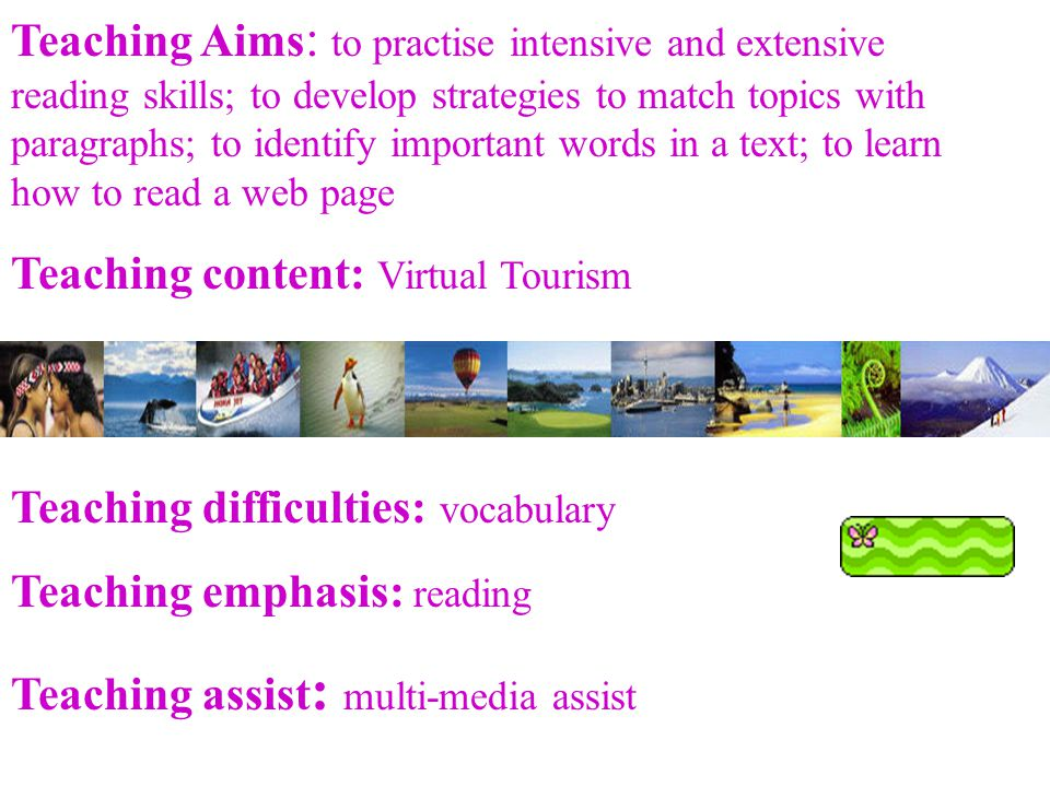 Teaching Aims : to practise intensive and extensive reading skills; to develop strategies to match topics with paragraphs; to identify important words in a text; to learn how to read a web page Teaching content: Virtual Tourism Teaching difficulties: vocabulary Teaching emphasis: reading Teaching assist : multi-media assist