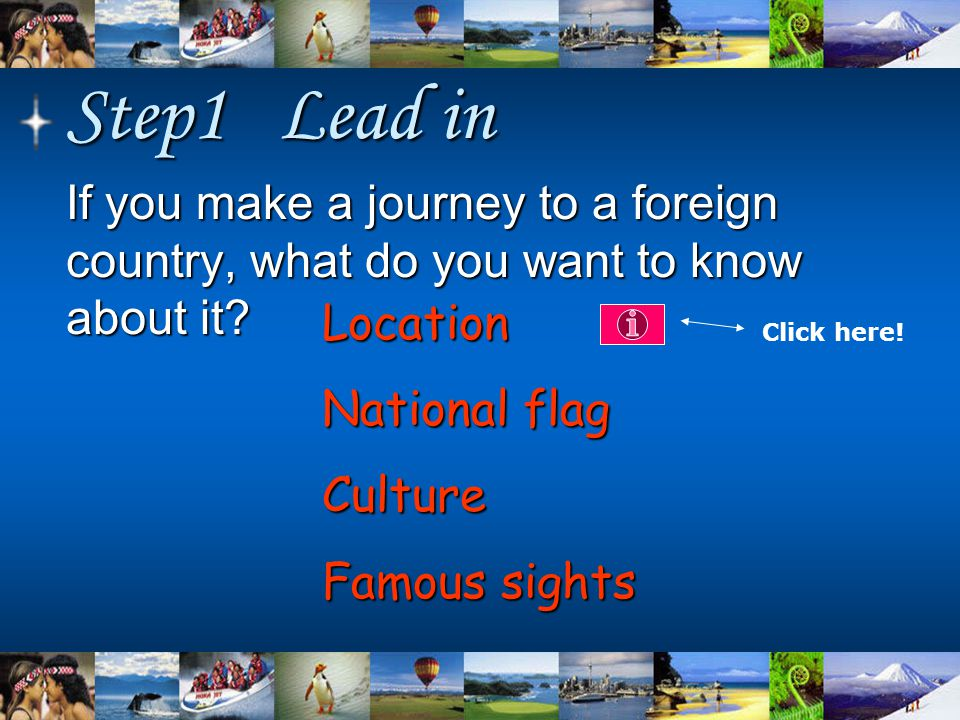Step1 Lead in If you make a journey to a foreign country, what do you want to know about it? Location National flag Culture Famous sights Click here!