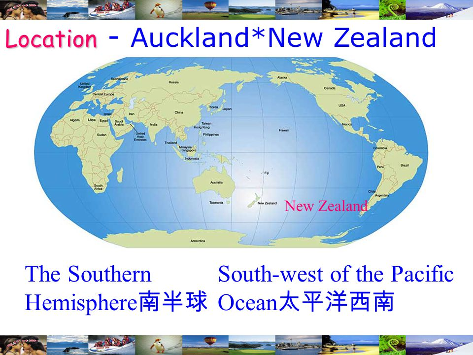 The Southern Hemisphere 南半球 South-west of the Pacific Ocean 太平洋西南 New Zealand Location Location - Auckland*New Zealand