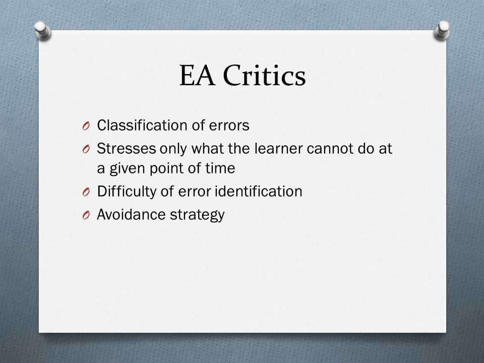 EA Critics O Classification of errors O Stresses only what the learner cannot do at a given point of time O Difficulty of error identification O Avoidance strategy