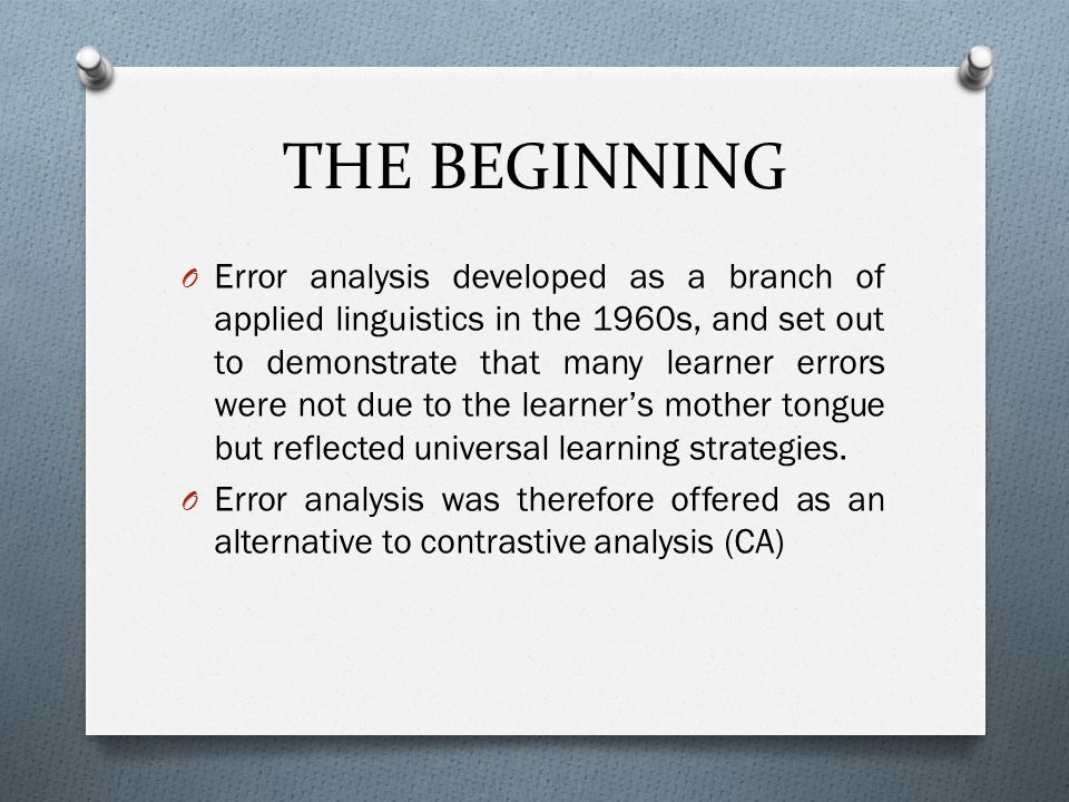 THE BEGINNING O Error analysis developed as a branch of applied linguistics in the 1960s, and set out to demonstrate that many learner errors were not