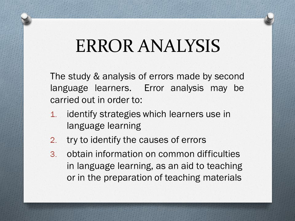 ERROR ANALYSIS The study & analysis of errors made by second language learners. Error analysis may be carried out in order to: 1. identify strategies
