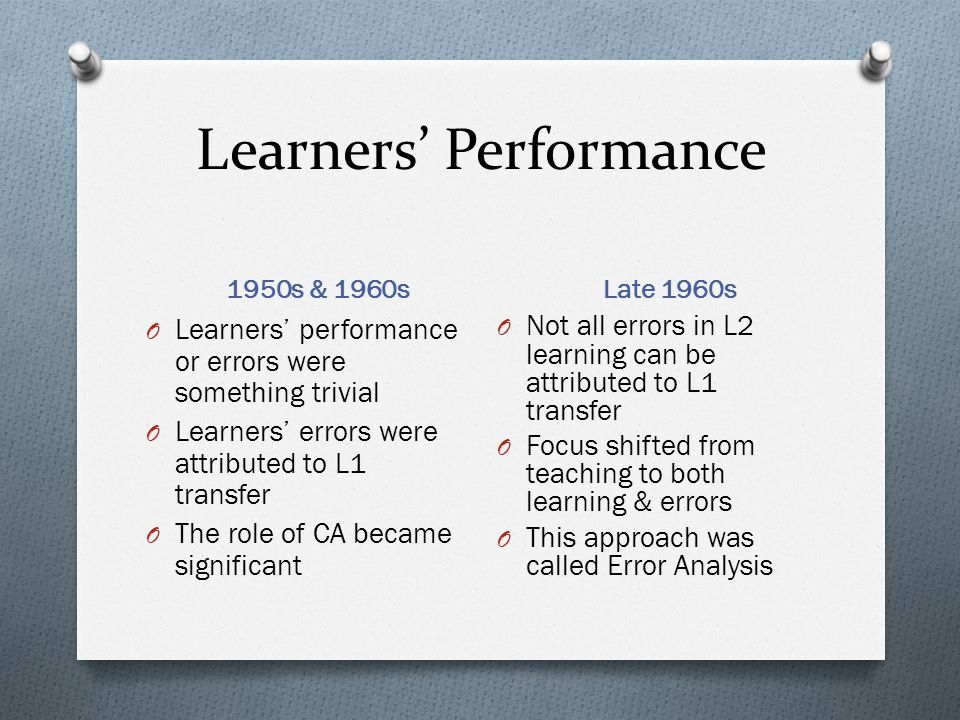 Learners' Performance 1950s & 1960s Late 1960s O Learners' performance or errors were something trivial O Learners' errors were attributed to L1 transfer O The role of CA became significant O Not all errors in L2 learning can be attributed to L1 transfer O Focus shifted from teaching to both learning & errors O This approach was called Error Analysis