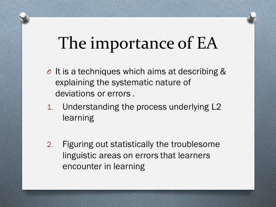 The importance of EA O It is a techniques which aims at describing & explaining the systematic nature of deviations or errors.