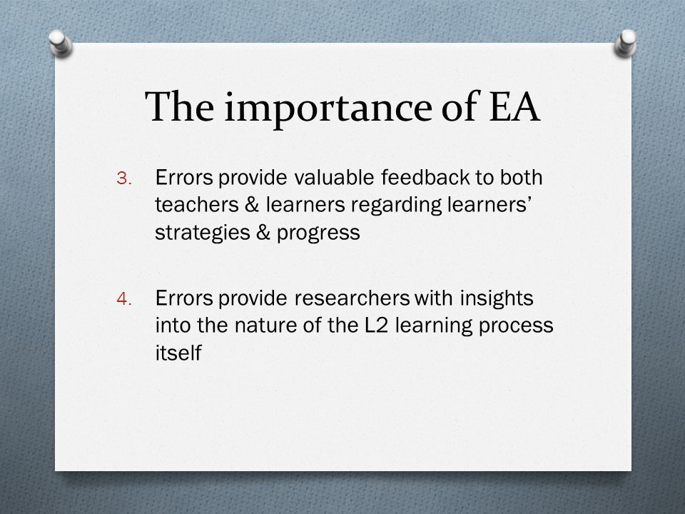 The importance of EA 3. Errors provide valuable feedback to both teachers & learners regarding learners' strategies & progress 4. Errors provide resea
