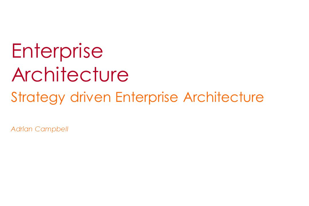 Enterprise Architecture Strategy driven Enterprise Architecture Adrian Campbell