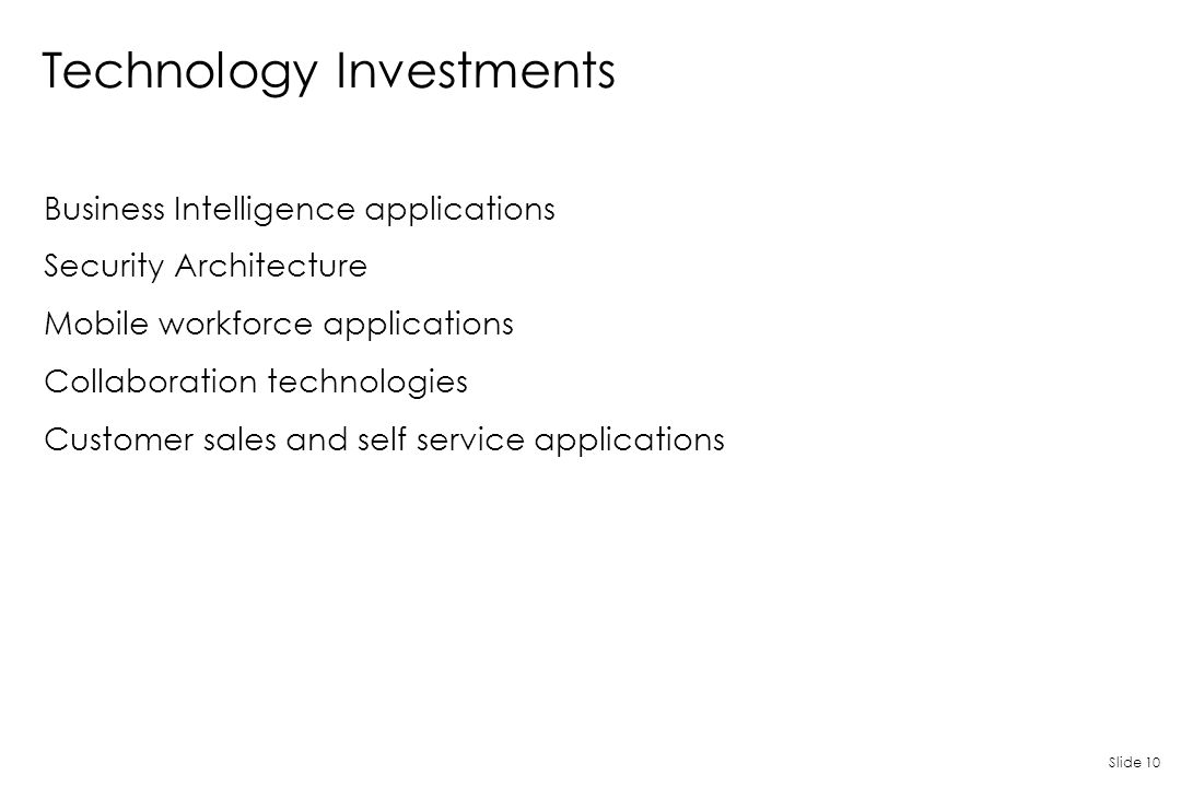 Slide 10 Technology Investments Business Intelligence applications Security Architecture Mobile workforce applications Collaboration technologies Cust
