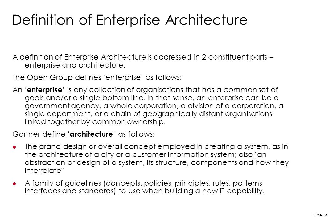 Slide 14 Definition of Enterprise Architecture A definition of Enterprise Architecture is addressed in 2 constituent parts – enterprise and architectu