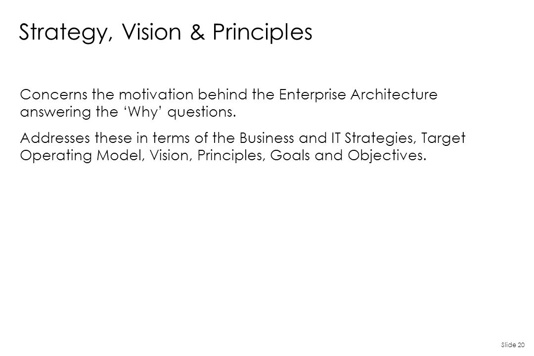 Slide 20 Strategy, Vision & Principles Concerns the motivation behind the Enterprise Architecture answering the 'Why' questions. Addresses these in te