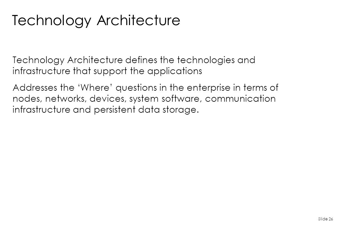 Slide 26 Technology Architecture Technology Architecture defines the technologies and infrastructure that support the applications Addresses the 'Wher