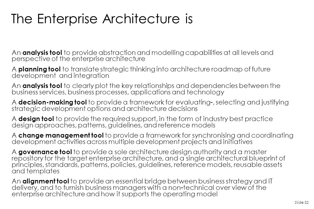 Slide 32 The Enterprise Architecture is An analysis tool to provide abstraction and modelling capabilities at all levels and perspective of the enterp