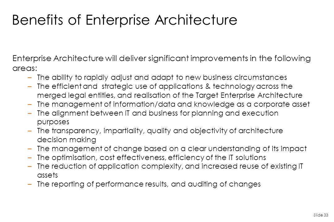 Slide 33 Benefits of Enterprise Architecture Enterprise Architecture will deliver significant improvements in the following areas: –The ability to rap