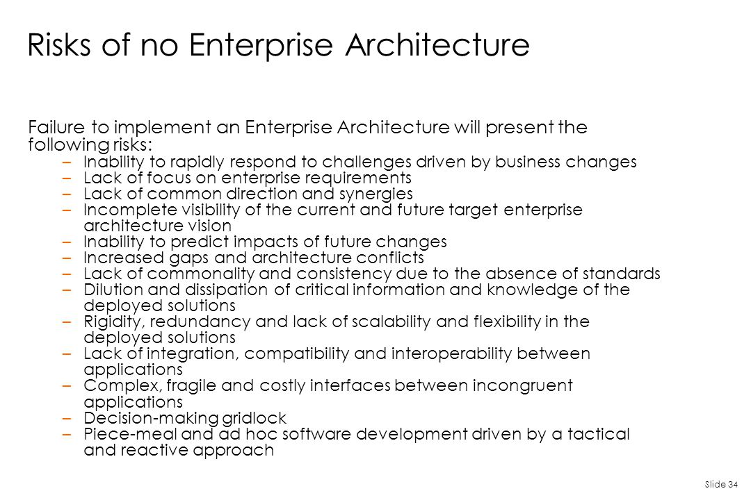 Slide 34 Risks of no Enterprise Architecture Failure to implement an Enterprise Architecture will present the following risks: –Inability to rapidly r