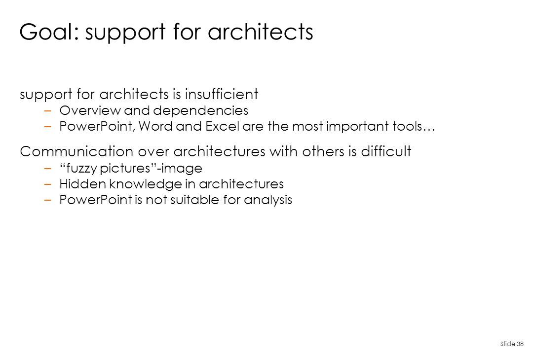 Slide 38 Goal: support for architects support for architects is insufficient –Overview and dependencies –PowerPoint, Word and Excel are the most impor