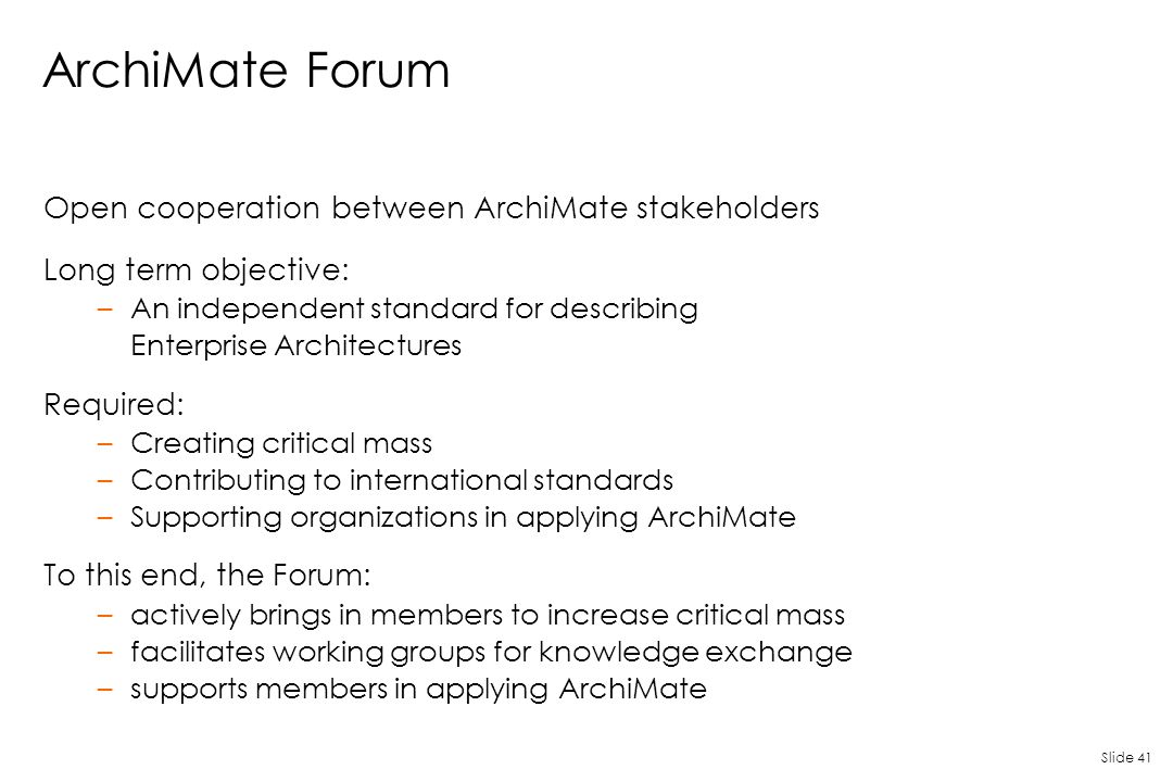 Slide 41 ArchiMate Forum Open cooperation between ArchiMate stakeholders Long term objective: –An independent standard for describing Enterprise Archi
