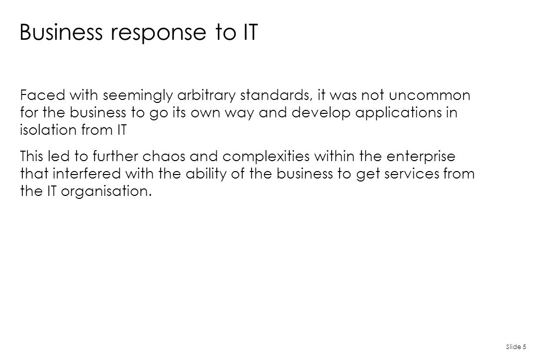 Slide 5 Business response to IT Faced with seemingly arbitrary standards, it was not uncommon for the business to go its own way and develop applicati
