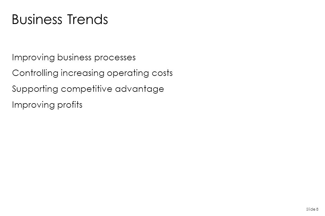 Slide 8 Business Trends Improving business processes Controlling increasing operating costs Supporting competitive advantage Improving profits