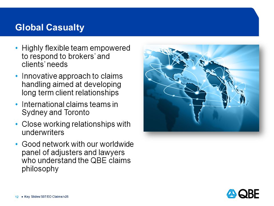 12  Global Casualty Highly flexible team empowered to respond to brokers' and clients' needs Innovative approach to claims handling aimed at developing long term client relationships International claims teams in Sydney and Toronto Close working relationships with underwriters Good network with our worldwide panel of adjusters and lawyers who understand the QBE claims philosophy Key Slides/S07/EO Claims/v25