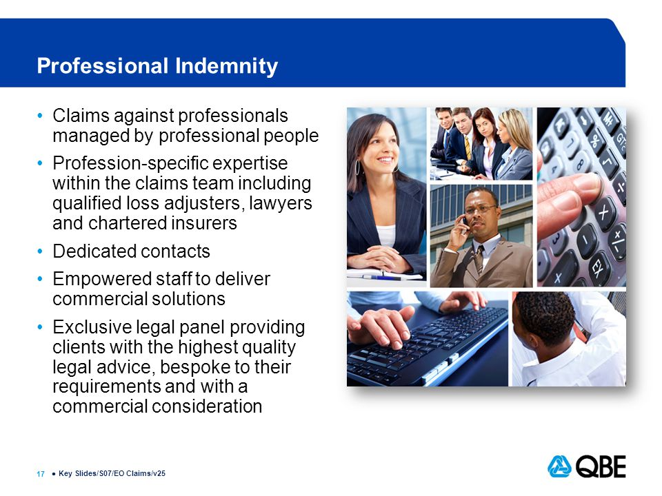 17  Professional Indemnity Claims against professionals managed by professional people Profession-specific expertise within the claims team including qualified loss adjusters, lawyers and chartered insurers Dedicated contacts Empowered staff to deliver commercial solutions Exclusive legal panel providing clients with the highest quality legal advice, bespoke to their requirements and with a commercial consideration Key Slides/S07/EO Claims/v25
