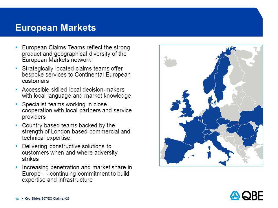 18  European Markets European Claims Teams reflect the strong product and geographical diversity of the European Markets network Strategically located claims teams offer bespoke services to Continental European customers Accessible skilled local decision-makers with local language and market knowledge Specialist teams working in close cooperation with local partners and service providers Country based teams backed by the strength of London based commercial and technical expertise Delivering constructive solutions to customers when and where adversity strikes Increasing penetration and market share in Europe → continuing commitment to build expertise and infrastructure Key Slides/S07/EO Claims/v25