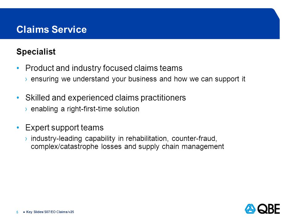 5  Claims Service Specialist Product and industry focused claims teams ›ensuring we understand your business and how we can support it Skilled and experienced claims practitioners ›enabling a right-first-time solution Expert support teams ›industry-leading capability in rehabilitation, counter-fraud, complex/catastrophe losses and supply chain management Key Slides/S07/EO Claims/v25