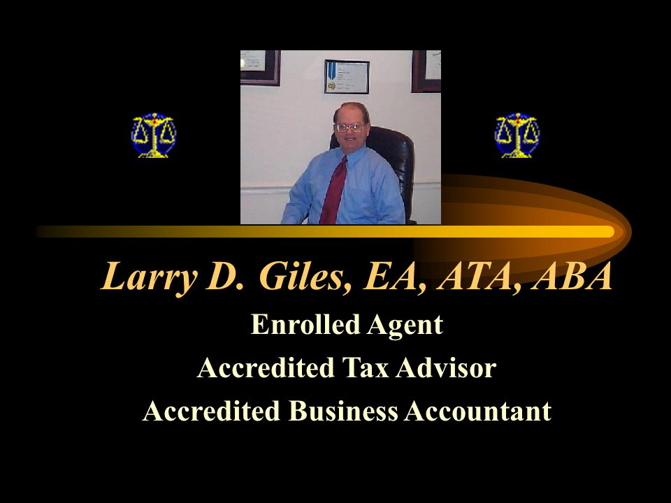 Larry D. Giles, EA, ATA, ABA Enrolled Agent Accredited Tax Advisor Accredited Business Accountant