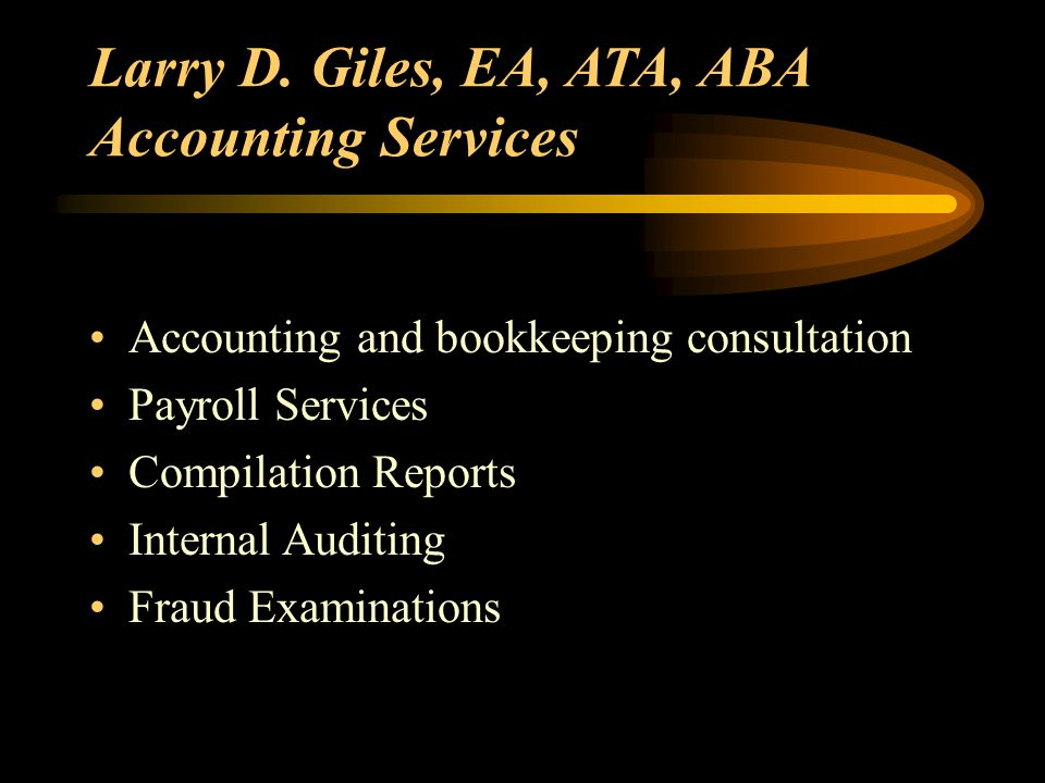 Larry D. Giles, EA, ATA, ABA Accounting Services Accounting and bookkeeping consultation Payroll Services Compilation Reports Internal Auditing Fraud
