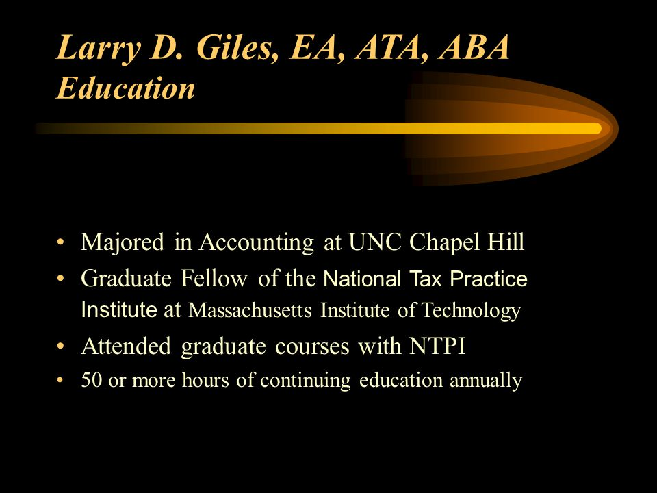 Larry D. Giles, EA, ATA, ABA Education Majored in Accounting at UNC Chapel Hill Graduate Fellow of the National Tax Practice Institute at Massachusett