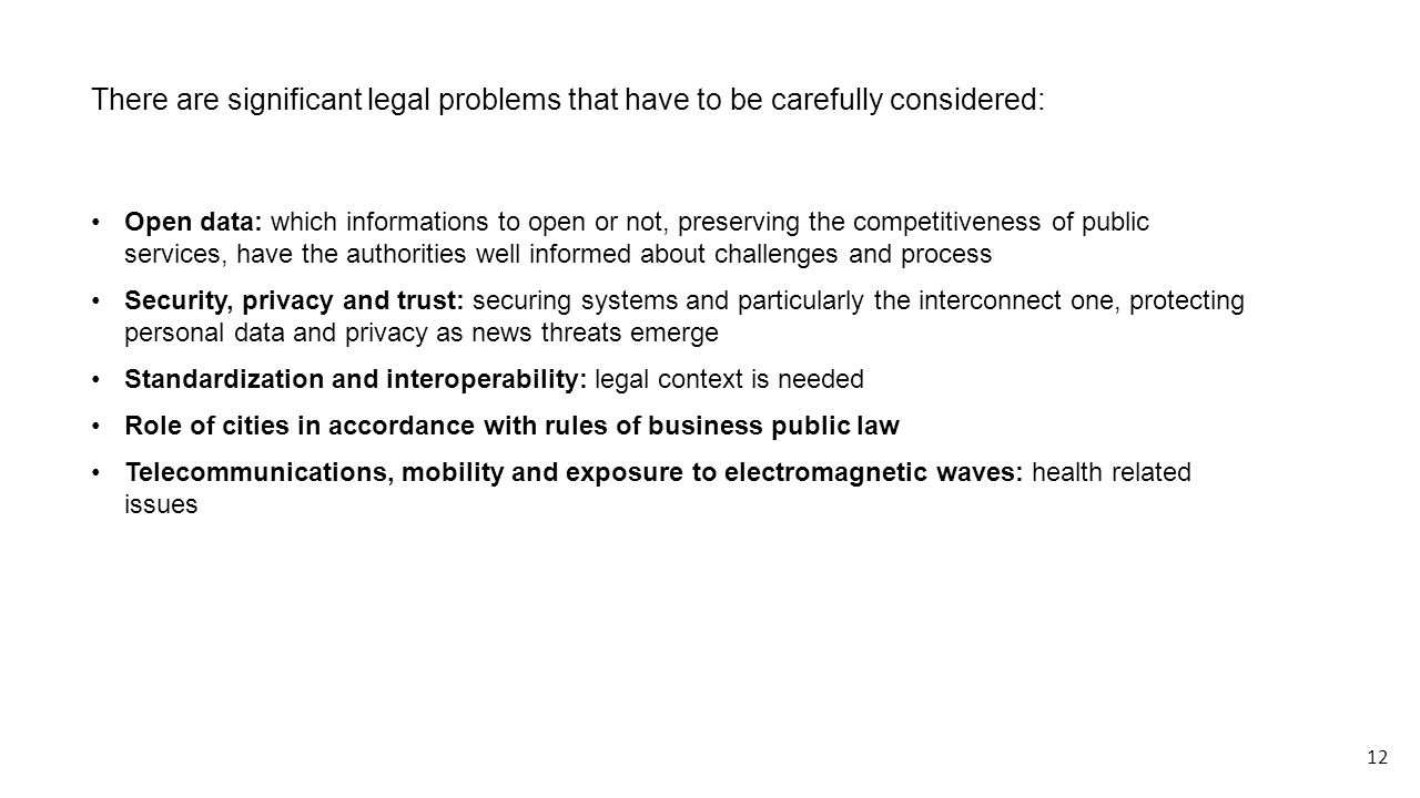 There are significant legal problems that have to be carefully considered: Open data: which informations to open or not, preserving the competitiveness of public services, have the authorities well informed about challenges and process Security, privacy and trust: securing systems and particularly the interconnect one, protecting personal data and privacy as news threats emerge Standardization and interoperability: legal context is needed Role of cities in accordance with rules of business public law Telecommunications, mobility and exposure to electromagnetic waves: health related issues 12