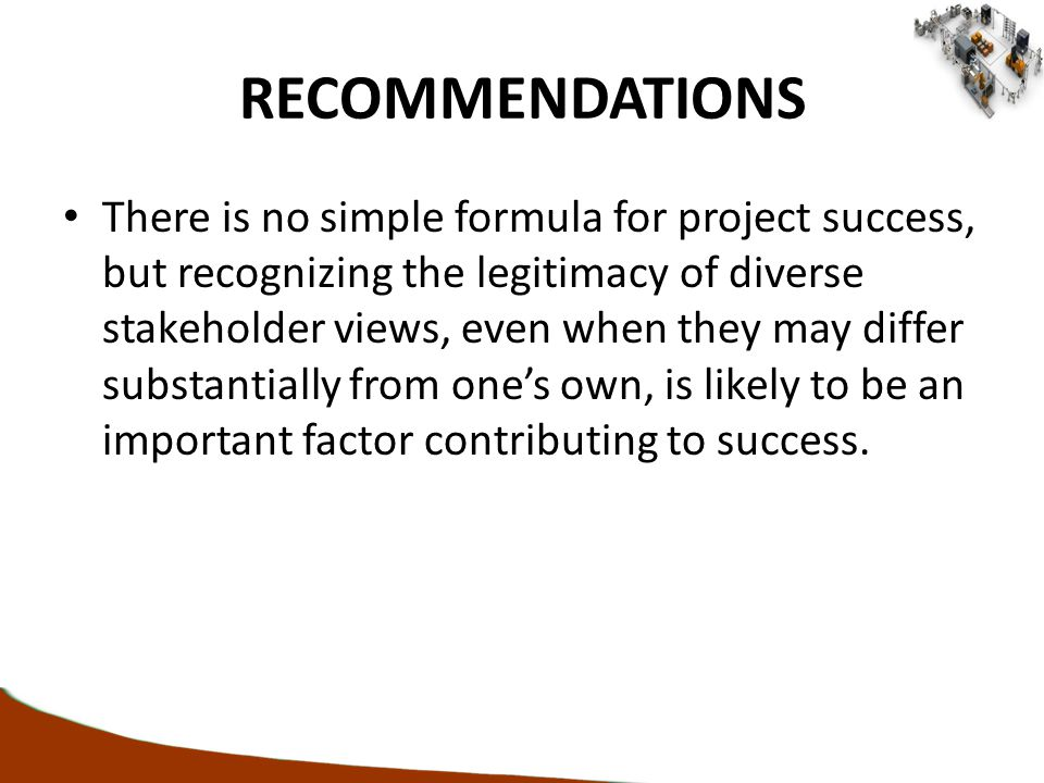 RECOMMENDATIONS There is no simple formula for project success, but recognizing the legitimacy of diverse stakeholder views, even when they may differ substantially from one's own, is likely to be an important factor contributing to success.