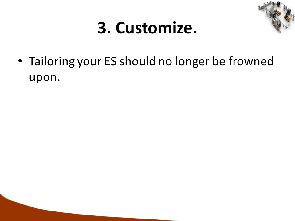 3. Customize. Tailoring your ES should no longer be frowned upon.
