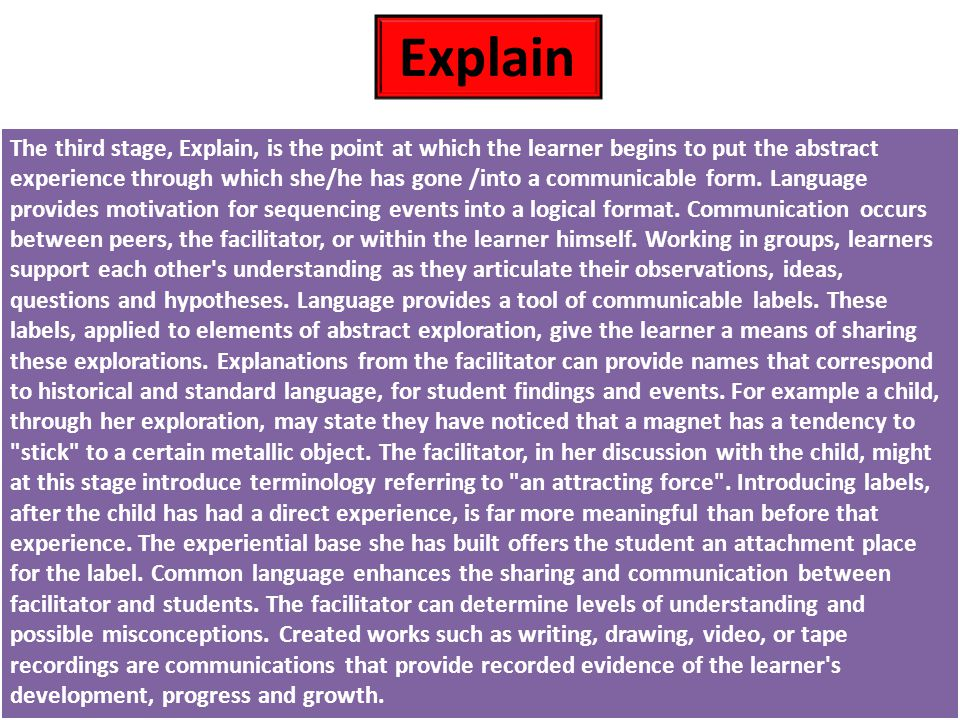 The third stage, Explain, is the point at which the learner begins to put the abstract experience through which she/he has gone /into a communicable form.