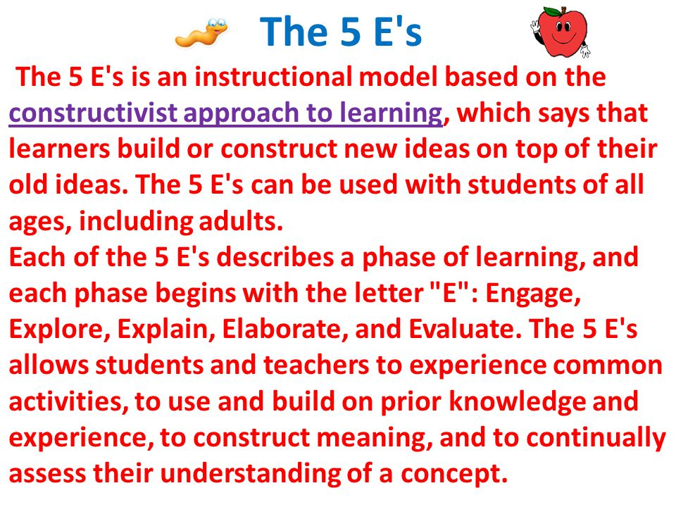 The 5 E s The 5 E s is an instructional model based on the constructivist approach to learning, which says that learners build or construct new ideas on top of their old ideas.
