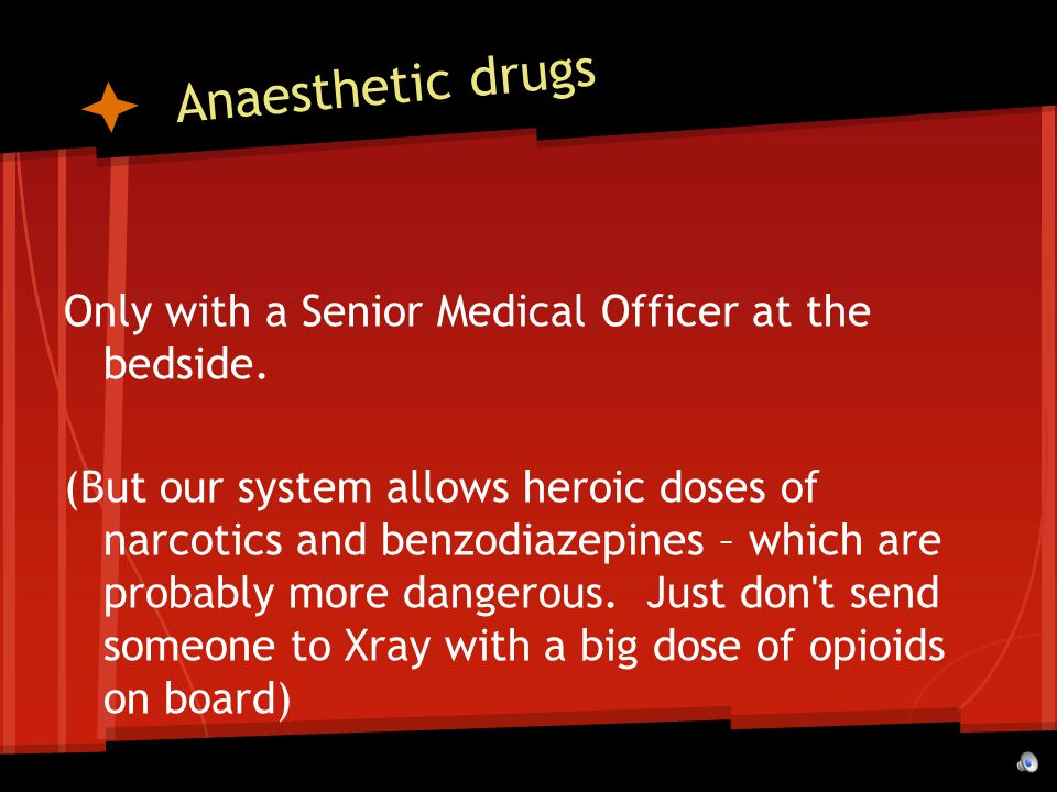 Anaesthetic drugs Only with a Senior Medical Officer at the bedside.