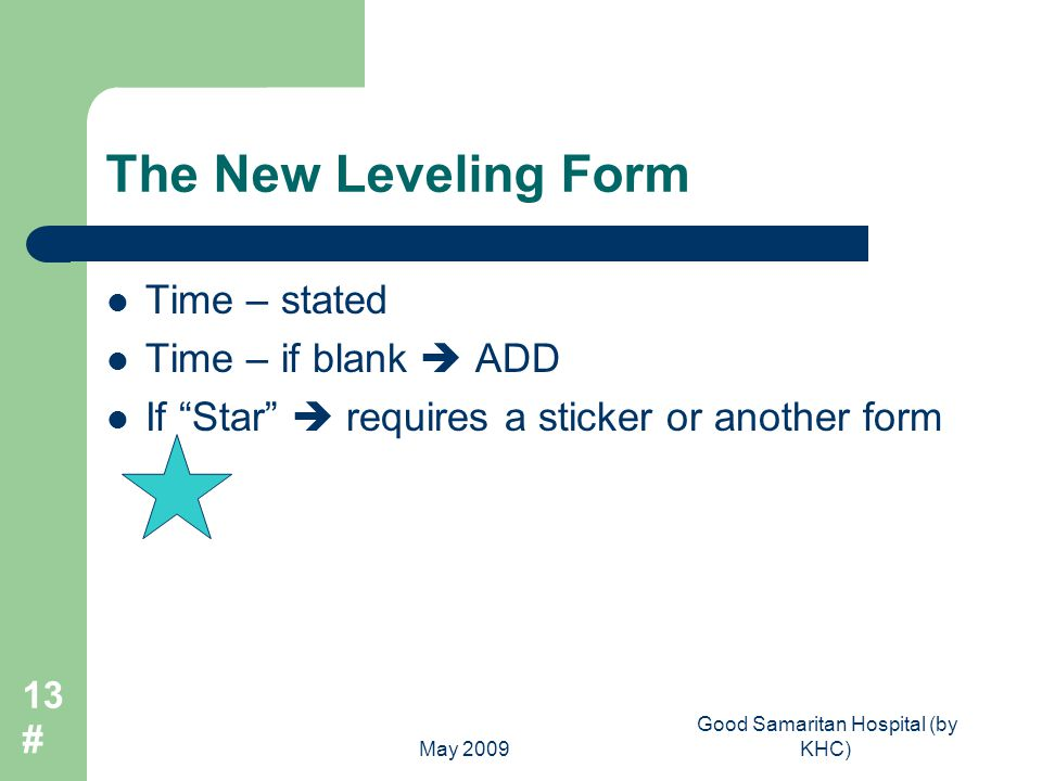 May 2009 Good Samaritan Hospital (by KHC) 13 # The New Leveling Form Time – stated Time – if blank  ADD If Star  requires a sticker or another form