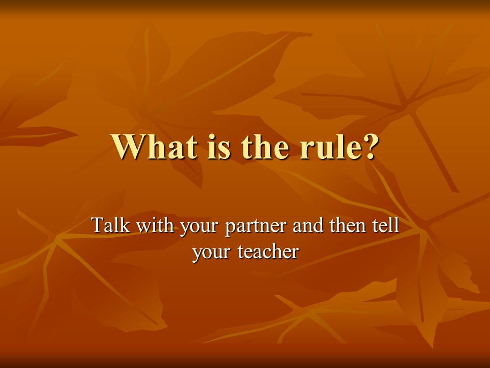 What is the rule? Talk with your partner and then tell your teacher