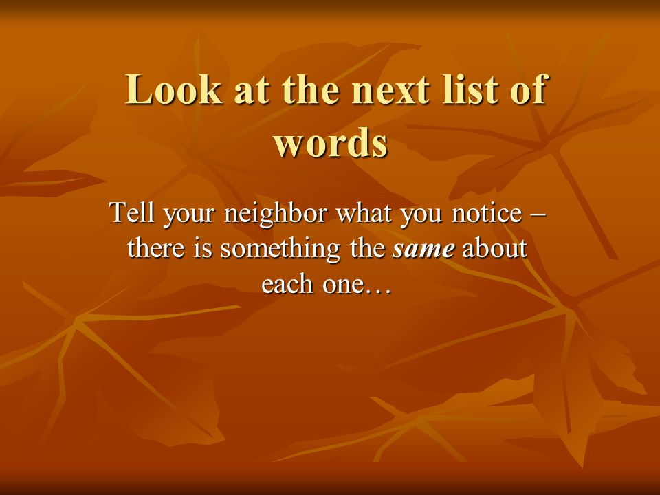Look at the next list of words Look at the next list of words Tell your neighbor what you notice – there is something the same about each one…