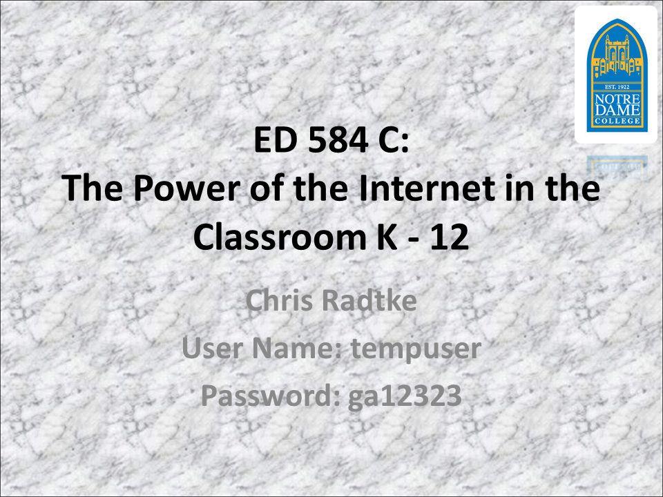 ED 584 C: The Power of the Internet in the Classroom K - 12 Chris Radtke User Name: tempuser Password: ga12323