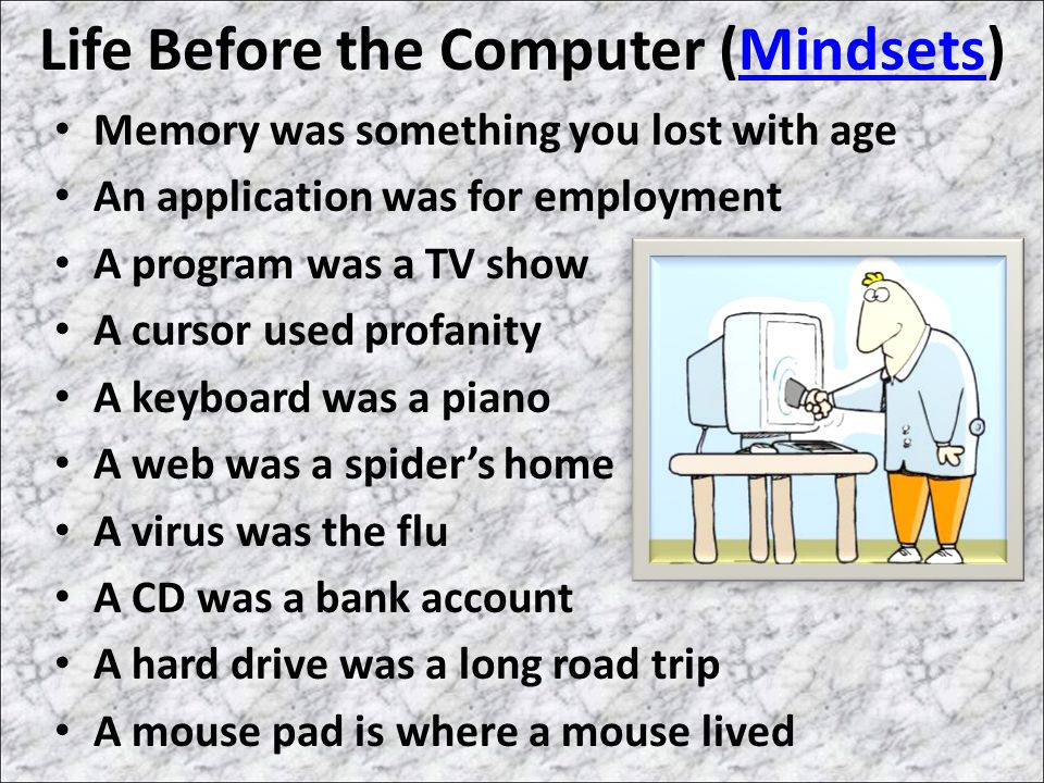 Life Before the Computer (Mindsets)Mindsets Memory was something you lost with age An application was for employment A program was a TV show A cursor used profanity A keyboard was a piano A web was a spider's home A virus was the flu A CD was a bank account A hard drive was a long road trip A mouse pad is where a mouse lived