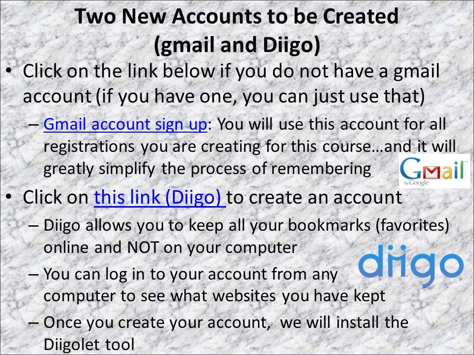 Two New Accounts to be Created (gmail and Diigo) Click on the link below if you do not have a gmail account (if you have one, you can just use that) – Gmail account sign up: You will use this account for all registrations you are creating for this course…and it will greatly simplify the process of remembering Gmail account sign up Click on this link (Diigo) to create an accountthis link (Diigo) – Diigo allows you to keep all your bookmarks (favorites) online and NOT on your computer – You can log in to your account from any computer to see what websites you have kept – Once you create your account, we will install the Diigolet tool