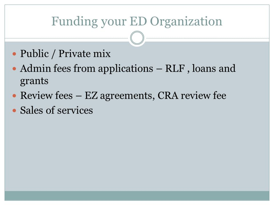 Funding your ED Organization Public / Private mix Admin fees from applications – RLF, loans and grants Review fees – EZ agreements, CRA review fee Sales of services