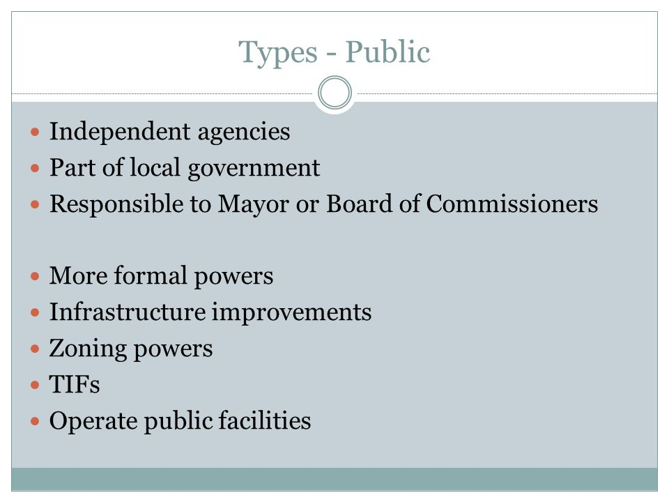 Types - Public Independent agencies Part of local government Responsible to Mayor or Board of Commissioners More formal powers Infrastructure improvements Zoning powers TIFs Operate public facilities