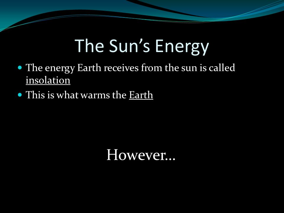 The Sun's Energy The energy Earth receives from the sun is called insolation This is what warms the Earth However…