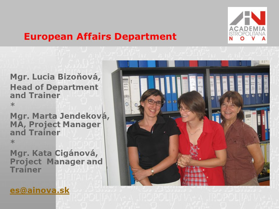 The theme is covered by the following:  Courses on European integration for state administration and self- governments  Tailor maid courses for specified target groups (journalists, teachers, young people, political groups, entrepreneurs…)  Slovak-Aid funded projects – transfer of the Slovak experience with EU membership to third countries  Preparatory courses for candidates interested in employment in EU institutions  Specialised language courses on EU terminology  Participation of ES Dpt staff members in national and international activities of other organisations  Conferences on EU topics European Affairs