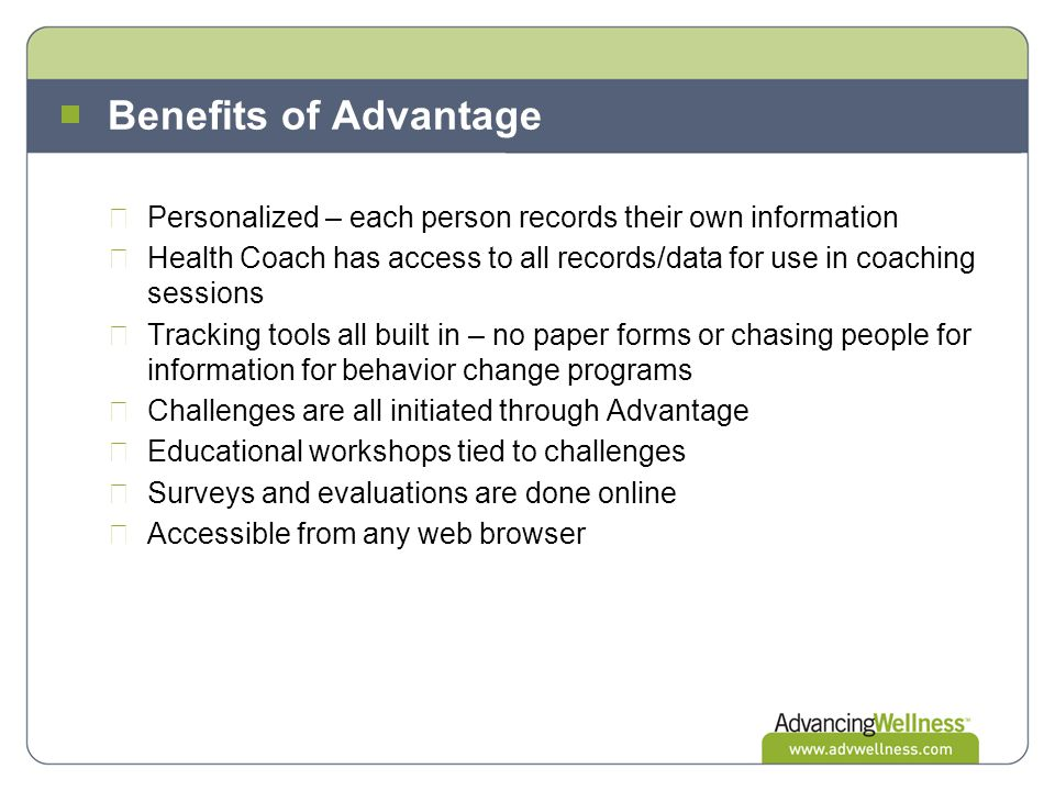 Benefits of Advantage Personalized – each person records their own information Health Coach has access to all records/data for use in coaching sessions Tracking tools all built in – no paper forms or chasing people for information for behavior change programs Challenges are all initiated through Advantage Educational workshops tied to challenges Surveys and evaluations are done online Accessible from any web browser