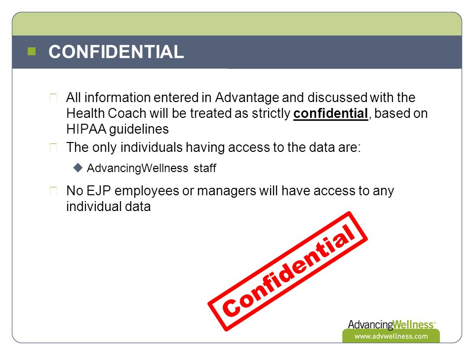 CONFIDENTIAL All information entered in Advantage and discussed with the Health Coach will be treated as strictly confidential, based on HIPAA guideli