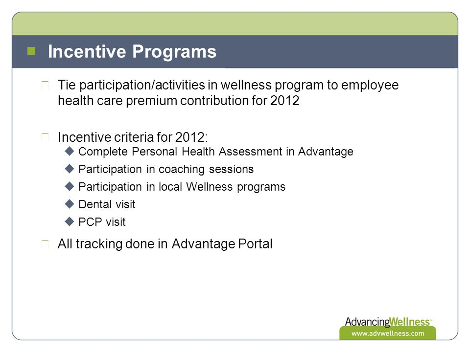 Incentive Programs Tie participation/activities in wellness program to employee health care premium contribution for 2012 Incentive criteria for 2012:
